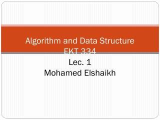 Algorithm and Data Structure EKT 334 Lec . 1 Mohamed  Elshaikh