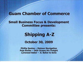 Guam Chamber of Commerce  Small Business Focus  Development Committee presents:   Shipping A-Z  October 30, 20