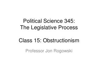 Political Science 345: The Legislative Process Class  15: Obstructionis m