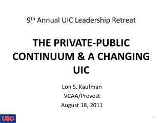 9 th  Annual UIC Leadership Retreat THE PRIVATE-PUBLIC CONTINUUM & A CHANGING  UIC