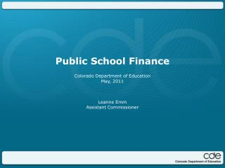 Public School Finance Colorado Department of Education May, 2011 Leanne Emm Assistant Commissioner