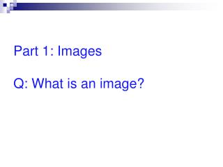 Part 1: Images Q: What is an image?