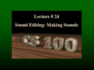 Lecture  #  24 Sound  Editing: Making Sounds