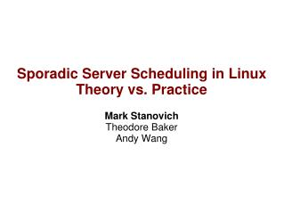 Sporadic Server Scheduling in Linux Theory vs. Practice Mark Stanovich Theodore Baker Andy Wang