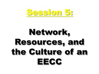 Session 5: Network, Resources, and the Culture of an EECC