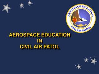 AEROSPACE EDUCATION IN  CIVIL AIR PATOL