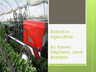 Robots in Agriculture By:  Korwin  Stephens, Jamil Brandon