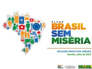 INCLUSÃO PRODUTIVA URBANA  Brasília, Julho de 2013