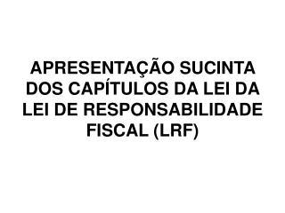 APRESENTAÇÃO SUCINTA DOS CAPÍTULOS DA LEI DA LEI DE RESPONSABILIDADE FISCAL (LRF)
