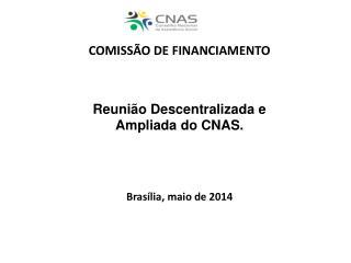 COMISSÃO DE FINANCIAMENTO Reunião Descentralizada e  Ampliada do CNAS. Brasília, maio de 2014