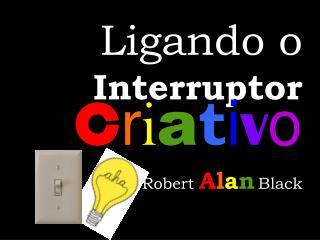 Ligando  o Interruptor C r i a t i v o Robert A l a n Black