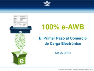 100% e-AWB El Primer Paso al  Comercio de  Carga Electrónico Mayo 2013
