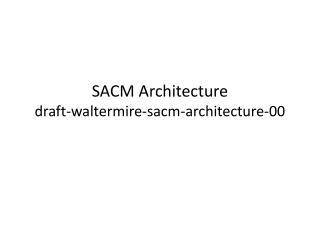 SACM Architecture draft-waltermire-sacm-architecture-00