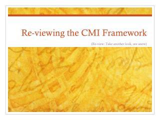 Re-viewing the CMI Framework