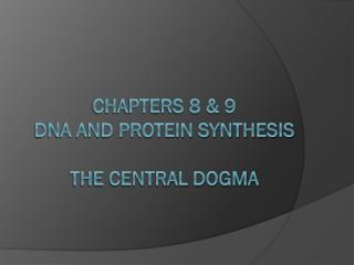 Chapters 8 & 9 DNA and Protein Synthesis The Central Dogma