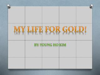 My life for Gold! By: Young Ho Kim