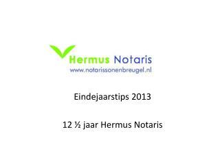Eindejaarstips 2013 12 ½ jaar Hermus Notaris