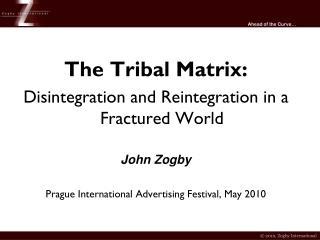 The Tribal Matrix: Disintegration and Reintegration in a Fractured World John Zogby