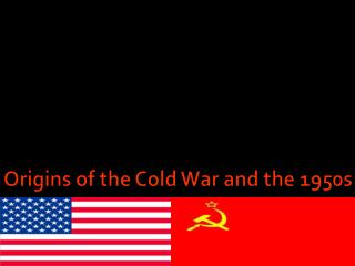 Origins of the Cold War and the 1950s