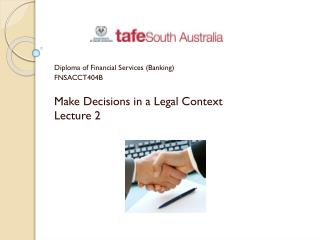 Diploma of Financial Services (Banking) FNSACCT404B Make Decisions in a Legal Context Lecture 2