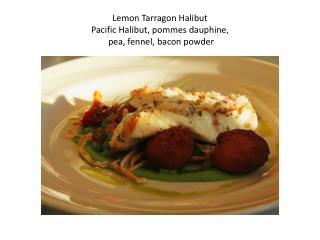 Lemon Tarragon Halibut Pacific Halibut, pommes dauphine,  pea, fennel, bacon powder