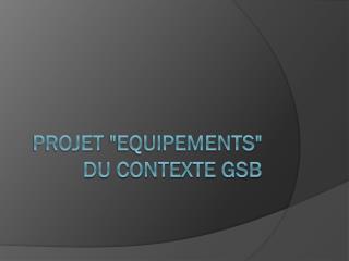 """Projet  """"Equipements"""" du contexte GSB"""