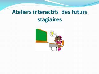 Ateliers interactifs  des futurs stagiaires