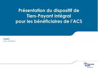 Présentation du dispositif de  Tiers-Payant Intégral pour les bénéficiaires de l'ACS
