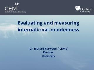 Evaluating and measuring  international-mindedness Dr. Richard Harwood / CEM /  Durham  University