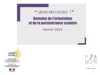   LÂCHE PAS L'ECOLE !   Semaine de l'orientation  et de la persévérance scolaire Février 2014