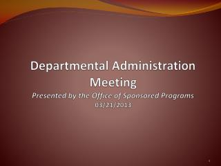 Departmental Administration Meeting Presented by the Office of Sponsored Programs 03/21/2013