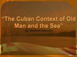 """The Cuban Context of Old Man and the Sea"" By: Bickford Sylvester"