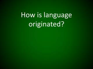 How is language originated?