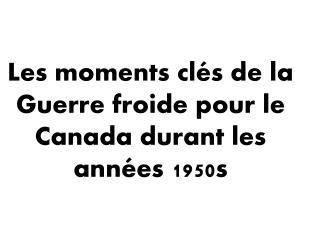 Les moments  clés  de la Guerre  froide  pour le Canada  durant  les  années  1950s