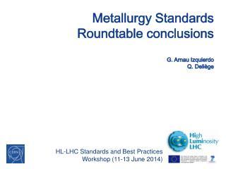 Metallurgy Standards Roundtable conclusions G. Arnau Izquierdo Q.  Deliège