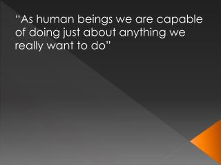 """""""As  human beings we are capable of doing just about anything we really want to do"""""""