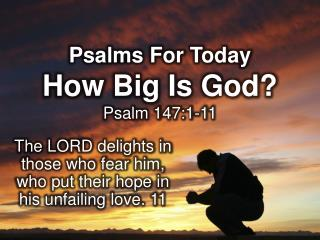 Psalms For Today How Big Is God? Psalm 147:1-11