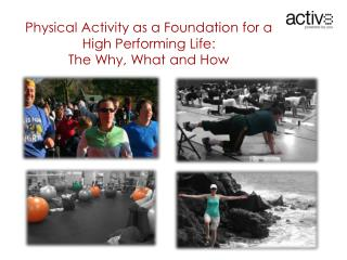 Physical  Activity as a Foundation for a High Performing Life:  The  Why, What and  How