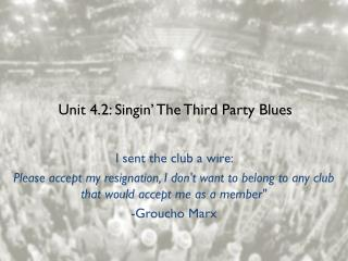 Unit 4.2:  Singin ' The Third Party Blues