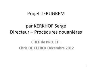 Projet TERUGREM par  KERKHOF  Serge Directeur – Procédures douanières