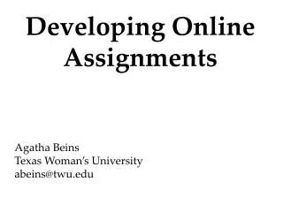 Developing Online Assignments Agatha  Beins Texas Woman's University abeins@twu.edu