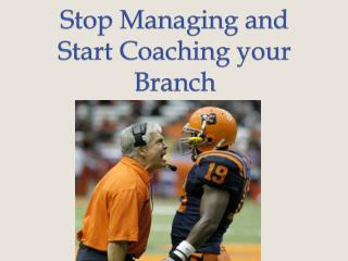 Stop Managing and Start Coaching your  Branch