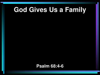 God Gives Us a Family Psalm 68:4-6