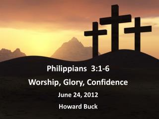 Philippians  3:1-6 Worship, Glory, Confidence June 24, 2012  Howard Buck
