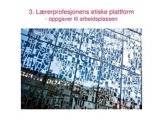 3 . Lærerprofesjonens  etiske plattform  - oppgaver til arbeidsplassen