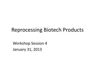 Reprocessing Biotech Products