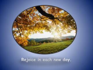 Rejoice in each new day.