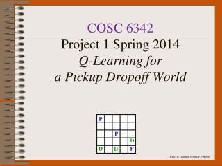 COSC 6342 Project 1 Spring 2014 Q-Learning for a Pickup  Dropoff  World
