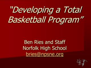 """Developing a Total  Basketball Program"" Ben  Ries  and Staff Norfolk High School bries@npsne.org"