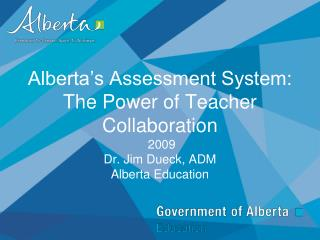 Alberta s Assessment System:  The Power of Teacher Collaboration  2009 Dr. Jim Dueck, ADM Alberta Education